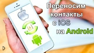 Как скопировать, скачать, и перенести контакты с Айфон на Андроид и обратно - Видео онлайн