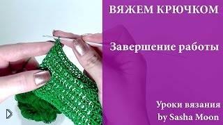 Смотреть онлайн Как правильно завершить вязание полотна крючком