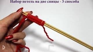 Смотреть онлайн 3 способа набрать петли на спицы